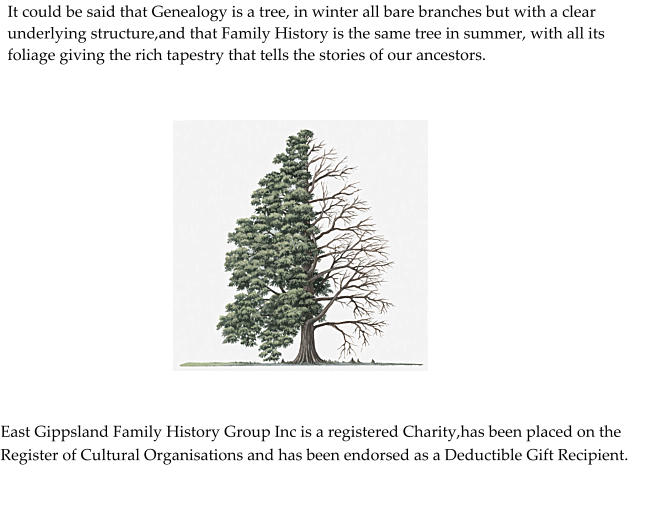 It could be said that Genealogy is a tree, in winter all bare branches but with a clear underlying structure,and that Family History is the same tree in summer, with all its foliage giving the rich tapestry that tells the stories of our ancestors.  East Gippsland Family History Group Inc is a registered Charity,has been placed on the Register of Cultural Organisations and has been endorsed as a Deductible Gift Recipient.